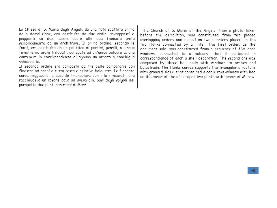 La Chiesa di S. Maria degli Angeli, da una foto scattata prima della demolizione, era costituita da due ordini sovrapposti e poggianti su due lesene poste alle due fiancate unite semplicemente da un architrave. Il primo ordine, secondo le fonti, era costituito da un polittico di portici, pensili, a cinque finestre ad archi trilobati, collegate ad un unica balconata, che conteneva in corrispondenza di ognuna un ornato a conchiglia schiacciata.