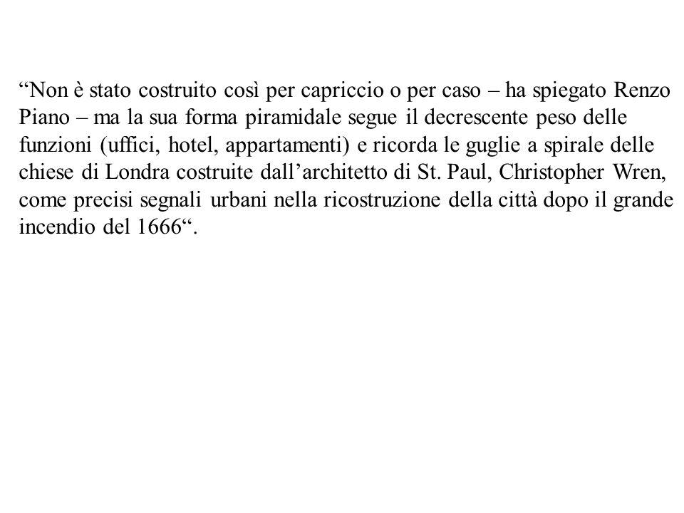 Non è stato costruito così per capriccio o per caso – ha spiegato Renzo Piano – ma la sua forma piramidale segue il decrescente peso delle funzioni (uffici, hotel, appartamenti) e ricorda le guglie a spirale delle chiese di Londra costruite dall'architetto di St.