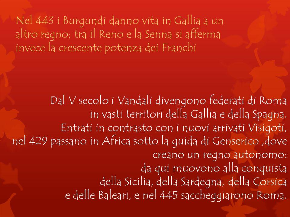 Nel 443 i Burgundi danno vita in Gallia a un altro regno; tra il Reno e la Senna si afferma invece la crescente potenza dei Franchi