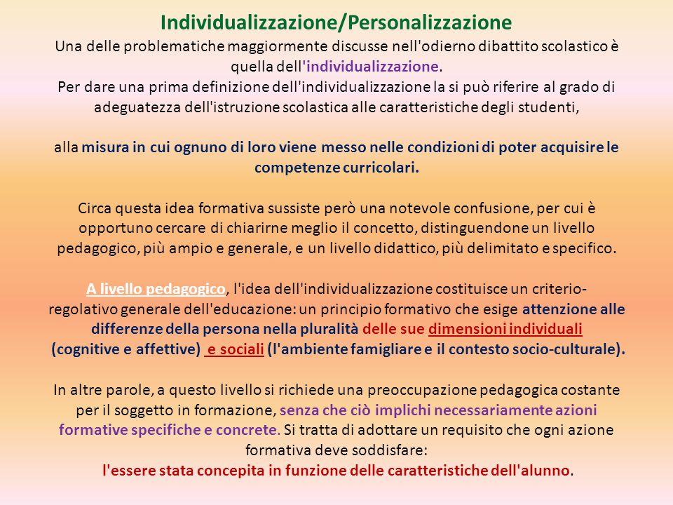 Individualizzazione/Personalizzazione Una delle problematiche maggiormente discusse nell odierno dibattito scolastico è quella dell individualizzazione.