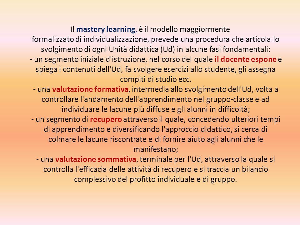 Il mastery learning, è il modello maggiormente formalizzato di individualizzazione, prevede una procedura che articola lo svolgimento di ogni Unità didattica (Ud) in alcune fasi fondamentali: - un segmento iniziale d istruzione, nel corso del quale il docente espone e spiega i contenuti dell Ud, fa svolgere esercizi allo studente, gli assegna compiti di studio ecc.