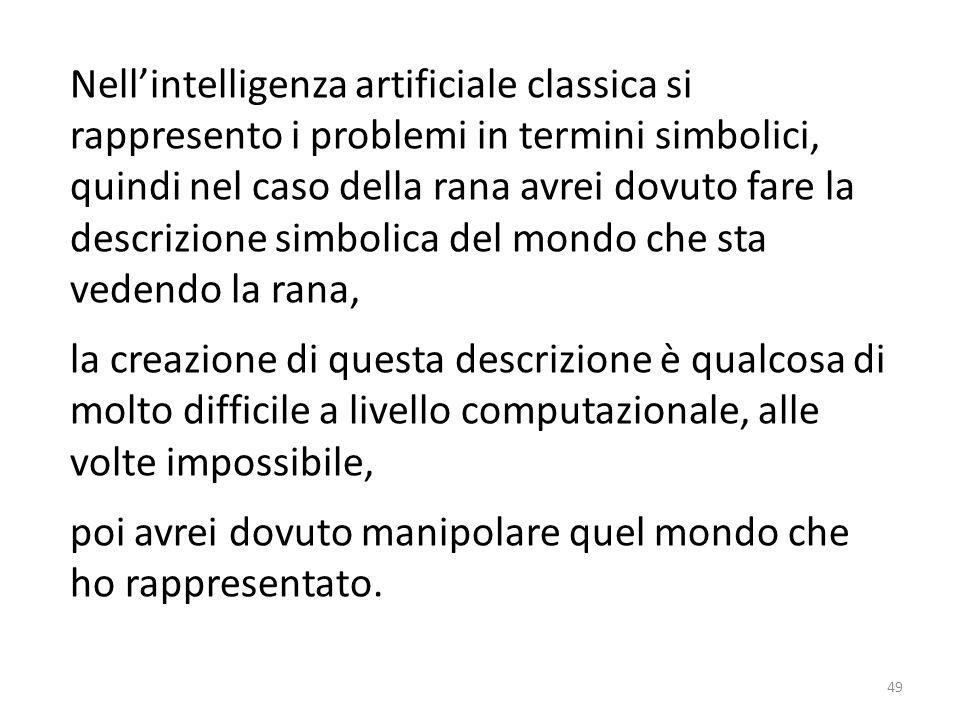 Nell'intelligenza artificiale classica si rappresento i problemi in termini simbolici, quindi nel caso della rana avrei dovuto fare la descrizione simbolica del mondo che sta vedendo la rana,