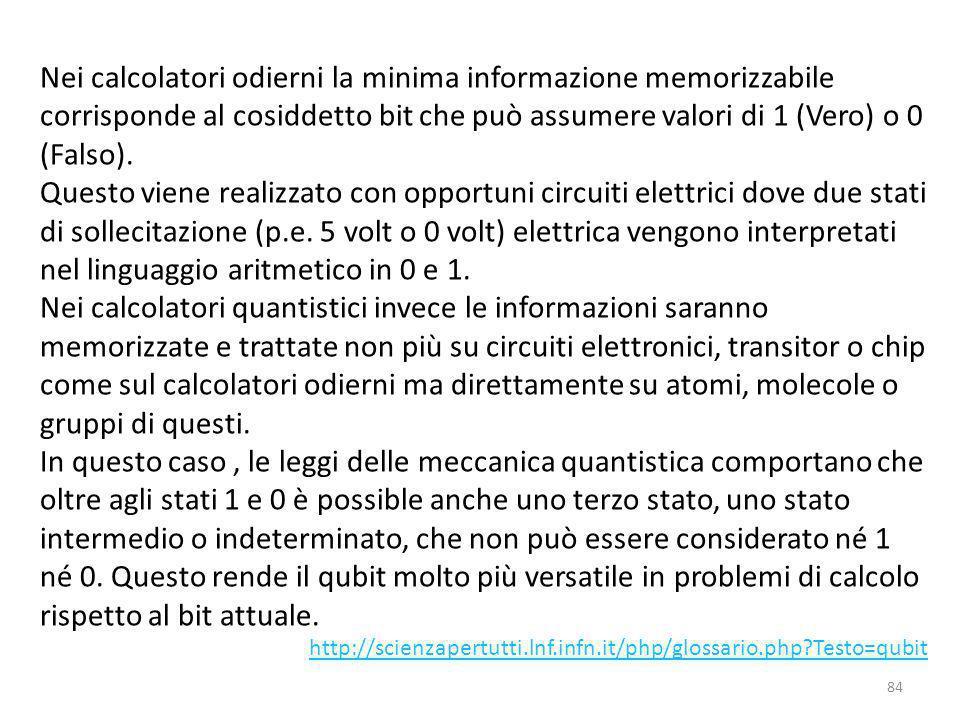 Nei calcolatori odierni la minima informazione memorizzabile corrisponde al cosiddetto bit che può assumere valori di 1 (Vero) o 0 (Falso).