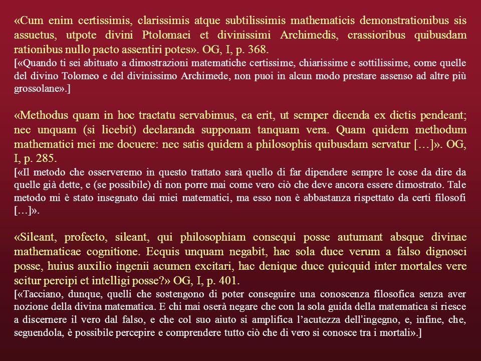 «Cum enim certissimis, clarissimis atque subtilissimis mathematicis demonstrationibus sis assuetus, utpote divini Ptolomaei et divinissimi Archimedis, crassioribus quibusdam rationibus nullo pacto assentiri potes». OG, I, p. 368.