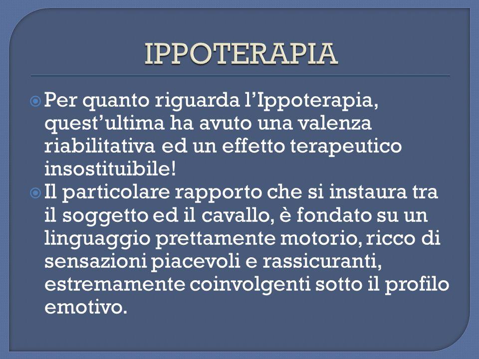 IPPOTERAPIAPer quanto riguarda l'Ippoterapia, quest'ultima ha avuto una valenza riabilitativa ed un effetto terapeutico insostituibile!