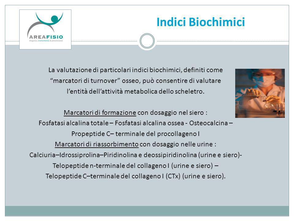 Indici Biochimici La valutazione di particolari indici biochimici, definiti come. marcatori di turnover osseo, può consentire di valutare.