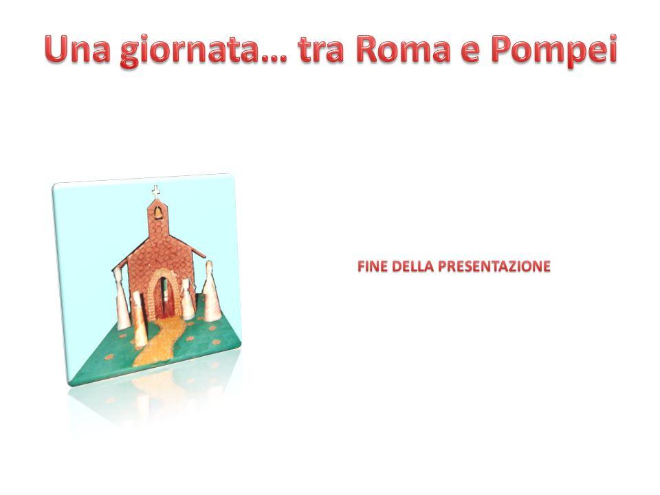 Una giornata… tra Roma e Pompei FINE DELLA PRESENTAZIONE