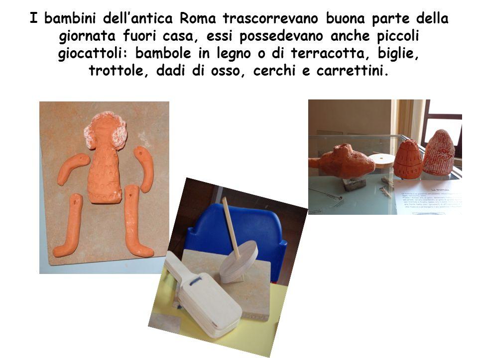 I bambini dell'antica Roma trascorrevano buona parte della giornata fuori casa, essi possedevano anche piccoli giocattoli: bambole in legno o di terracotta, biglie, trottole, dadi di osso, cerchi e carrettini.