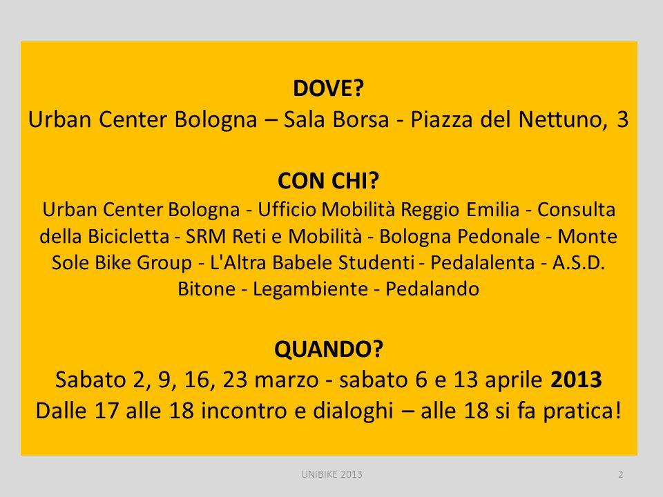 DOVE Urban Center Bologna – Sala Borsa - Piazza del Nettuno, 3 CON CHI Urban Center Bologna - Ufficio Mobilità Reggio Emilia - Consulta della Bicicletta - SRM Reti e Mobilità - Bologna Pedonale - Monte Sole Bike Group - L Altra Babele Studenti - Pedalalenta - A.S.D. Bitone - Legambiente - Pedalando QUANDO Sabato 2, 9, 16, 23 marzo - sabato 6 e 13 aprile 2013 Dalle 17 alle 18 incontro e dialoghi – alle 18 si fa pratica!