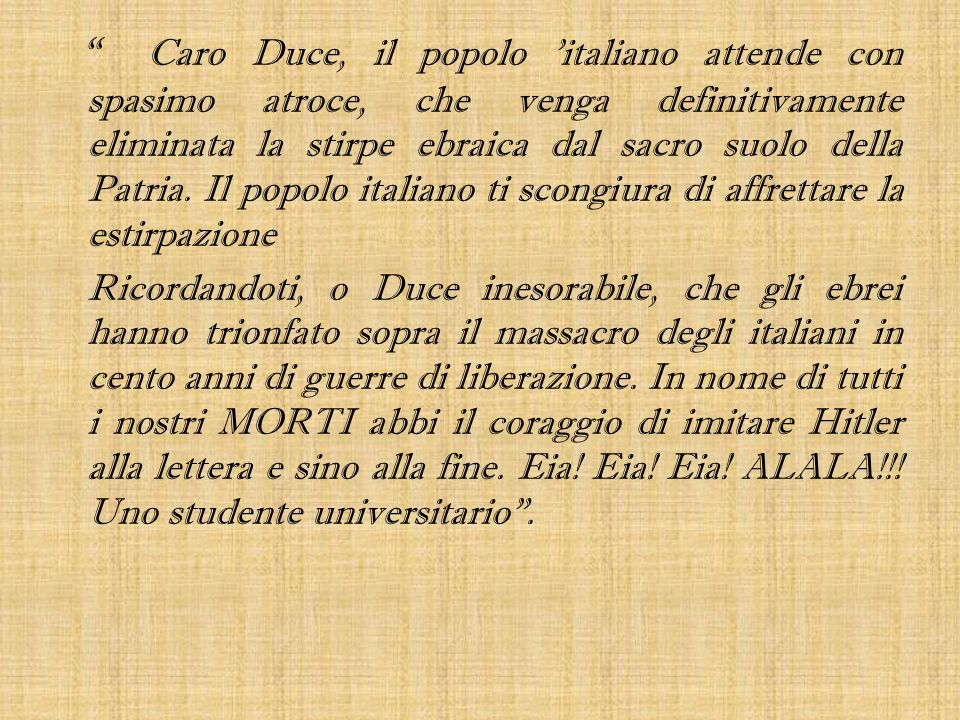 Caro Duce, il popolo italiano attende con spasimo atroce, che venga definitivamente eliminata la stirpe ebraica dal sacro suolo della Patria. Il popolo italiano ti scongiura di affrettare la estirpazione