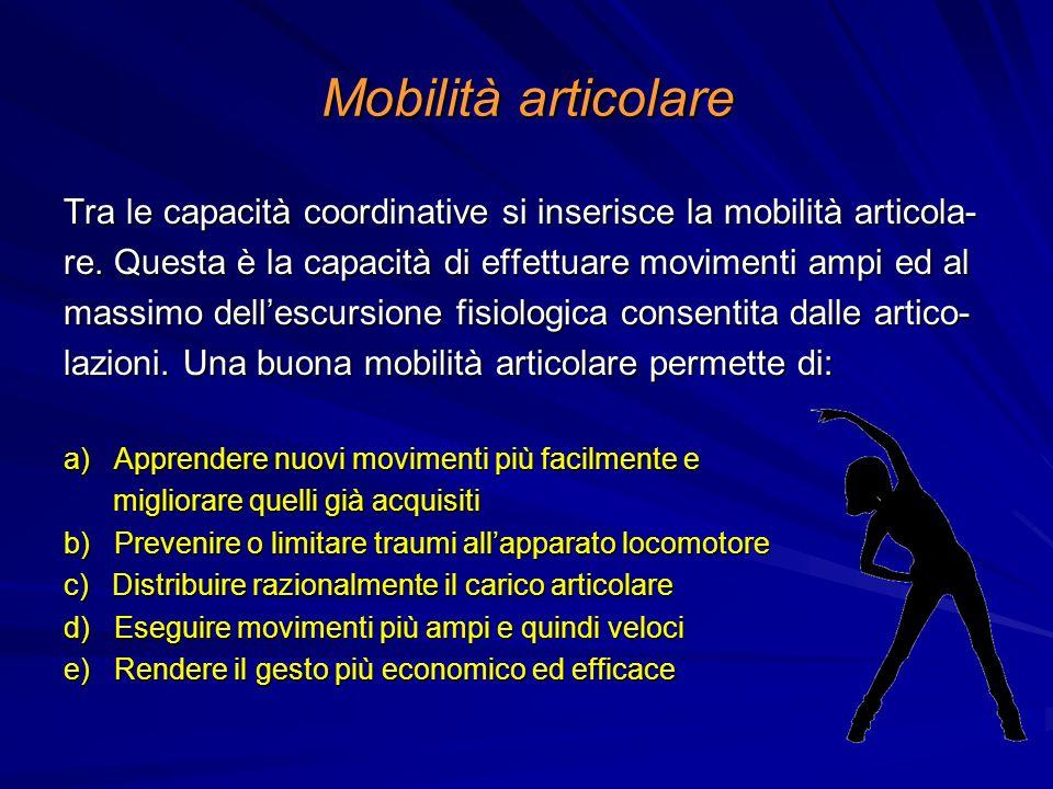 Mobilità articolare Tra le capacità coordinative si inserisce la mobilità articola- re. Questa è la capacità di effettuare movimenti ampi ed al.