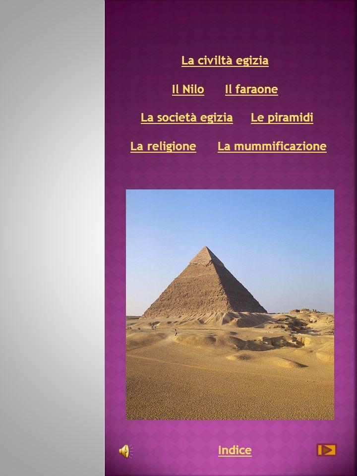 La civiltà egizia Il Nilo Il faraone La società egizia Le piramidi La religione La mummificazione