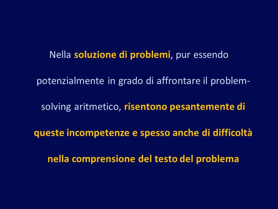 Nella soluzione di problemi, pur essendo potenzialmente in grado di affrontare il problem-solving aritmetico, risentono pesantemente di queste incompetenze e spesso anche di difficoltà nella comprensione del testo del problema