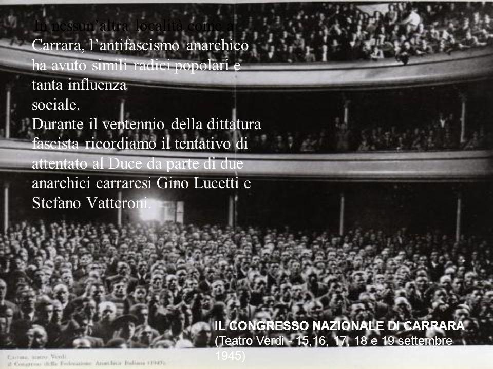 In nessun'altra località come a Carrara, l'antifascismo anarchico ha avuto simili radici popolari e tanta influenza sociale. Durante il ventennio della dittatura fascista ricordiamo il tentativo di attentato al Duce da parte di due anarchici carraresi Gino Lucetti e Stefano Vatteroni.