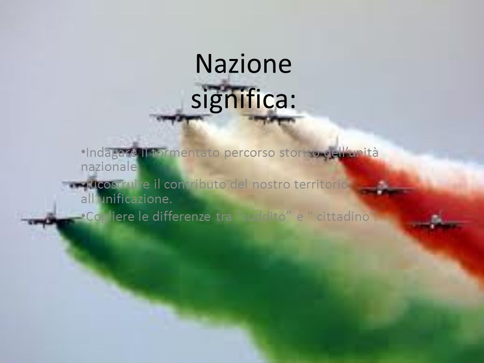 Nazione significa: Indagare il tormentato percorso storico dell'unità nazionale. Ricostruire il contributo del nostro territorio all'unificazione.