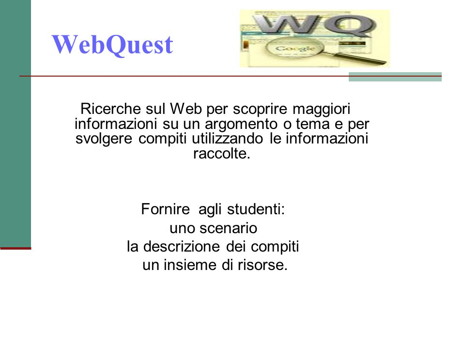 WebQuest Ricerche sul Web per scoprire maggiori informazioni su un argomento o tema e per svolgere compiti utilizzando le informazioni raccolte.