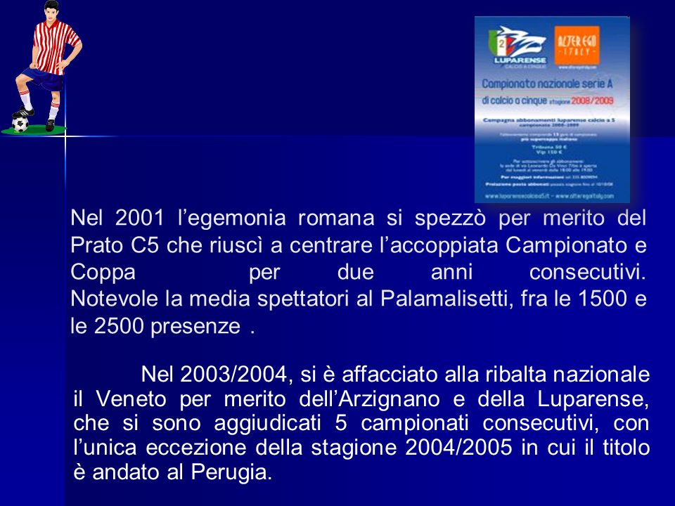 Nel 2001 l'egemonia romana si spezzò per merito del Prato C5 che riuscì a centrare l'accoppiata Campionato e Coppa per due anni consecutivi. Notevole la media spettatori al Palamalisetti, fra le 1500 e le 2500 presenze .