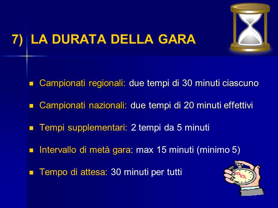 7) LA DURATA DELLA GARA Campionati regionali: due tempi di 30 minuti ciascuno. Campionati nazionali: due tempi di 20 minuti effettivi.