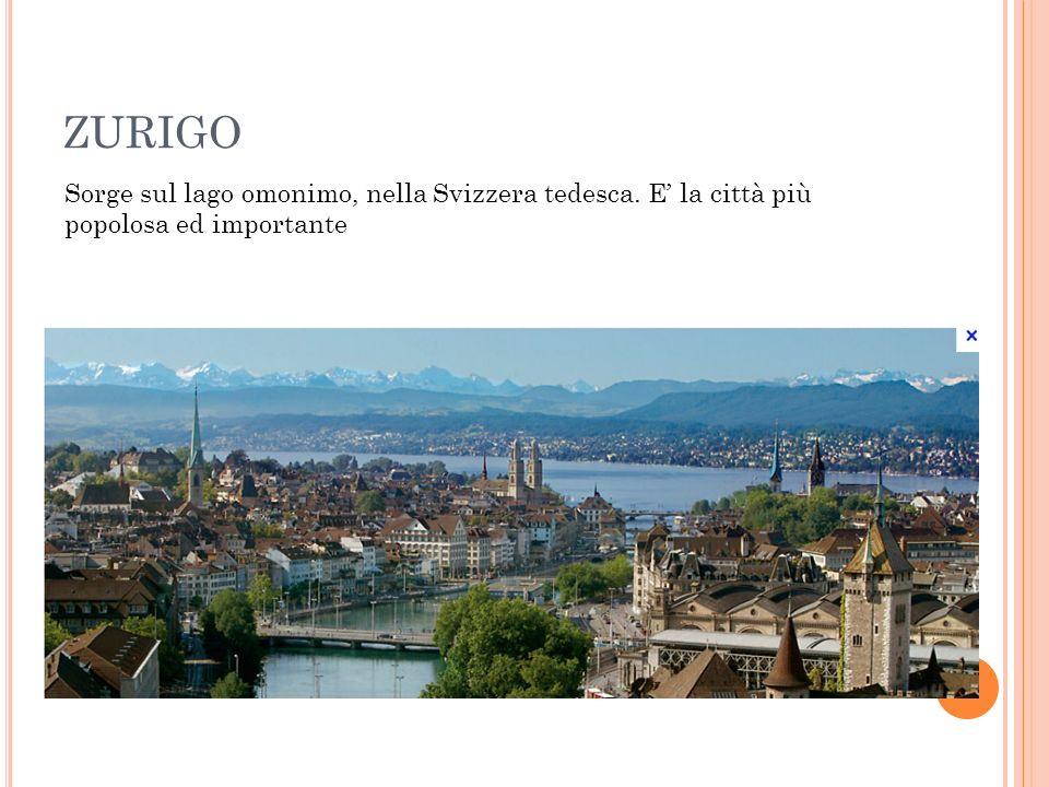 ZURIGO Sorge sul lago omonimo, nella Svizzera tedesca. E' la città più popolosa ed importante