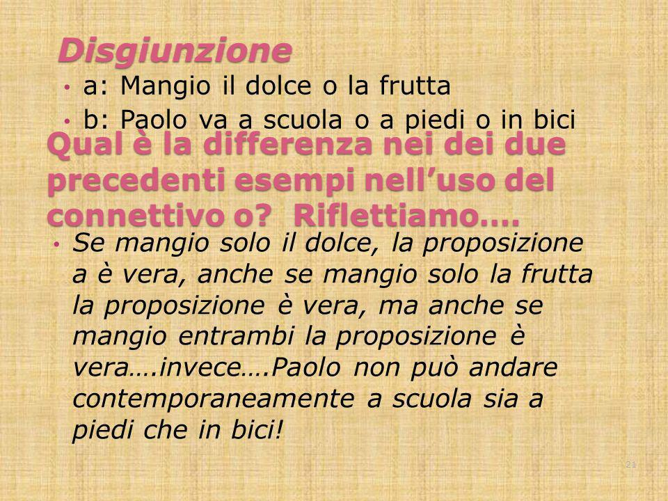 Disgiunzionea: Mangio il dolce o la frutta. b: Paolo va a scuola o a piedi o in bici.