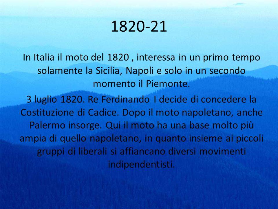 1820-21 In Italia il moto del 1820 , interessa in un primo tempo solamente la Sicilia, Napoli e solo in un secondo momento il Piemonte.