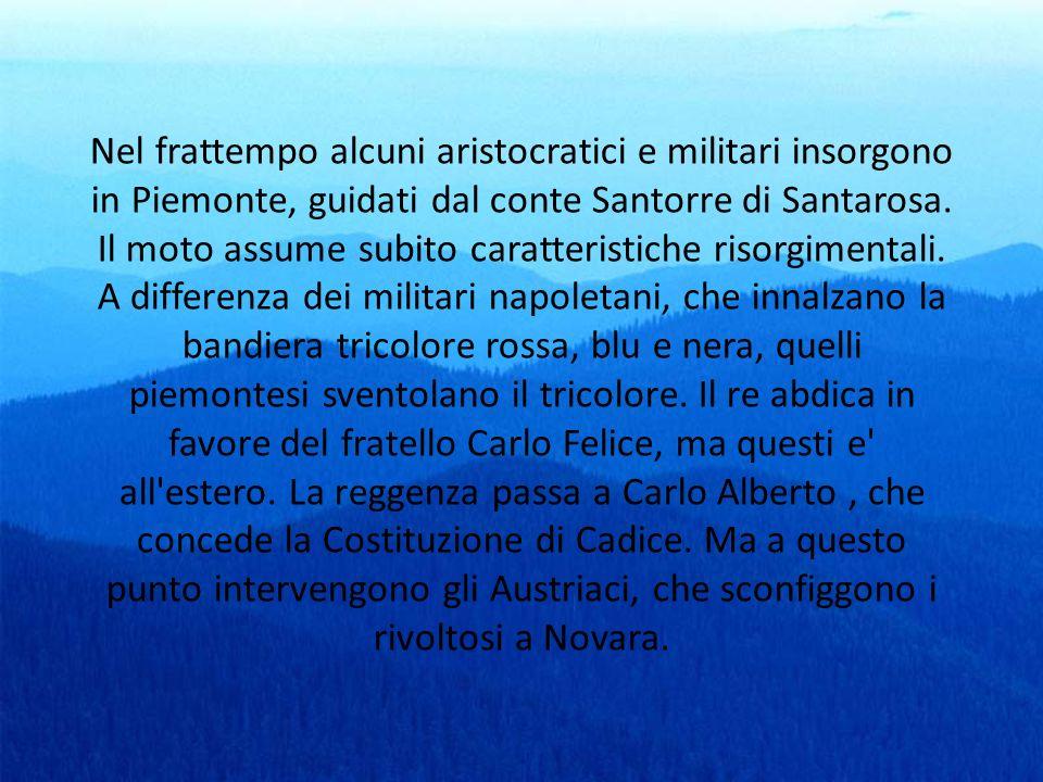 Nel frattempo alcuni aristocratici e militari insorgono in Piemonte, guidati dal conte Santorre di Santarosa.