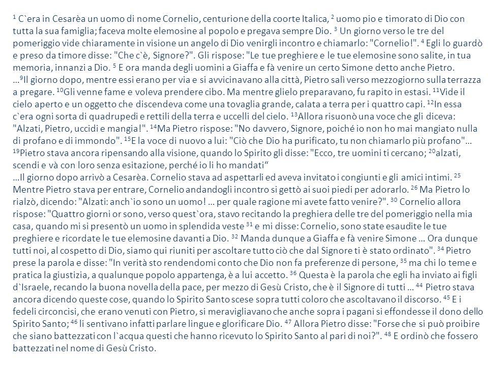 1 C`era in Cesarèa un uomo di nome Cornelio, centurione della coorte Italica, 2 uomo pio e timorato di Dio con tutta la sua famiglia; faceva molte elemosine al popolo e pregava sempre Dio.