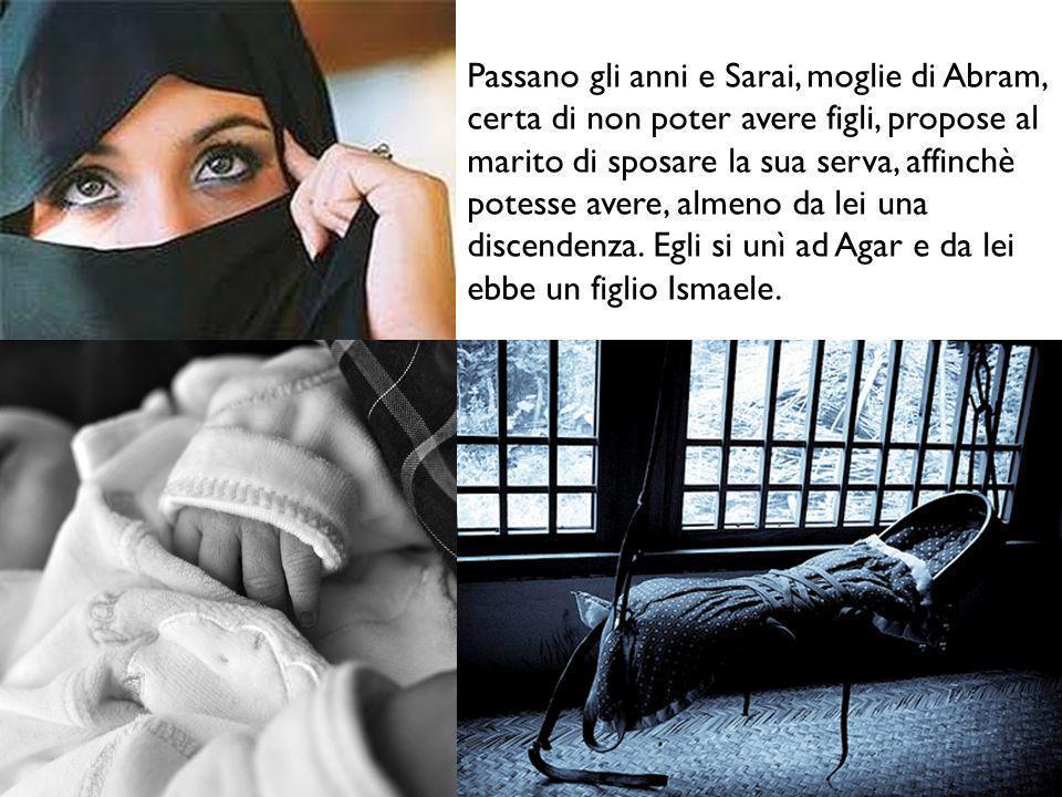 Passano gli anni e Sarai, moglie di Abram, certa di non poter avere figli, propose al marito di sposare la sua serva, affinchè potesse avere, almeno da lei una discendenza.