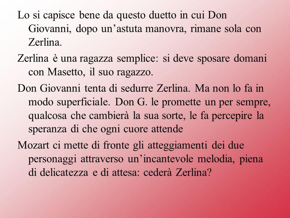 Lo si capisce bene da questo duetto in cui Don Giovanni, dopo un'astuta manovra, rimane sola con Zerlina.