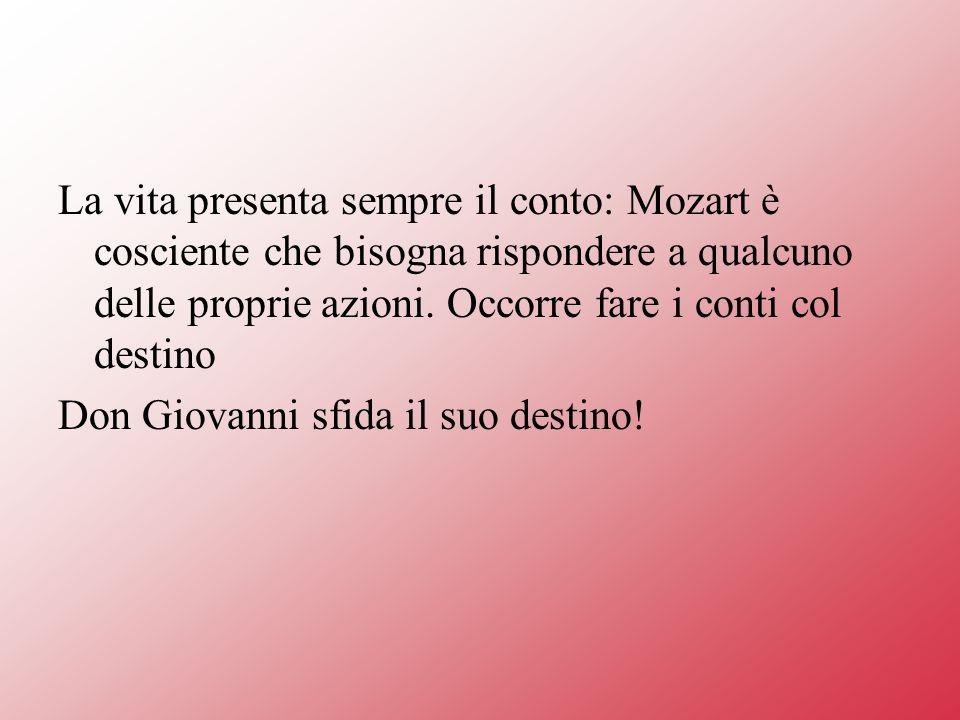 La vita presenta sempre il conto: Mozart è cosciente che bisogna rispondere a qualcuno delle proprie azioni. Occorre fare i conti col destino