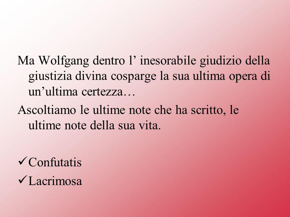 Ma Wolfgang dentro l' inesorabile giudizio della giustizia divina cosparge la sua ultima opera di un'ultima certezza…