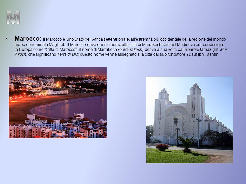 Marocco: ll Marocco è uno Stato dell Africa settentrionale, all estremità più occidentale della regione del mondo arabo denominata Maghreb. Il Marocco deve questo nome alla città di Marrakech che nel Medioevo era conosciuta in Europa come Città di Marocco , il nome di Marrakech (o Marrakesh) deriva a sua volta dalle parole tamazight Mur-Akush, che significano Terra di Dio; questo nome venne assegnato alla città dal suo fondatore Yusuf ibn Tashfin