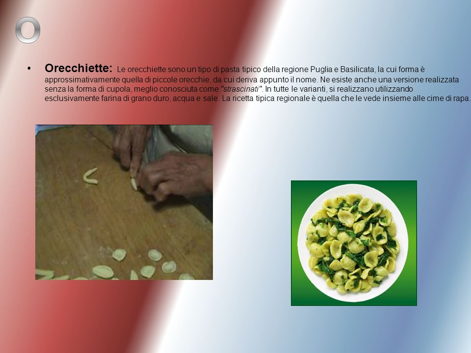Orecchiette: Le orecchiette sono un tipo di pasta tipico della regione Puglia e Basilicata, la cui forma è approssimativamente quella di piccole orecchie, da cui deriva appunto il nome. Ne esiste anche una versione realizzata senza la forma di cupola, meglio conosciuta come strascinati . In tutte le varianti, si realizzano utilizzando esclusivamente farina di grano duro, acqua e sale. La ricetta tipica regionale è quella che le vede insieme alle cime di rapa.