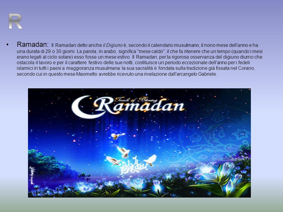 Ramadan: Il Ramadan detto anche il Digiuno è, secondo il calendario musulmano, il nono mese dell anno e ha una durata di 29 o 30 giorni. La parola, in arabo, significa mese caldo , il che fa ritenere che un tempo (quando i mesi erano legati al ciclo solare) esso fosse un mese estivo. Il Ramadan, per la rigorosa osservanza del digiuno diurno che ostacola il lavoro e per il carattere festivo delle sue notti, costituisce un periodo eccezionale dell anno per i fedeli islamici in tutti i paesi a maggioranza musulmana: la sua sacralità è fondata sulla tradizione già fissata nel Corano, secondo cui in questo mese Maometto avrebbe ricevuto una rivelazione dall arcangelo Gabriele.