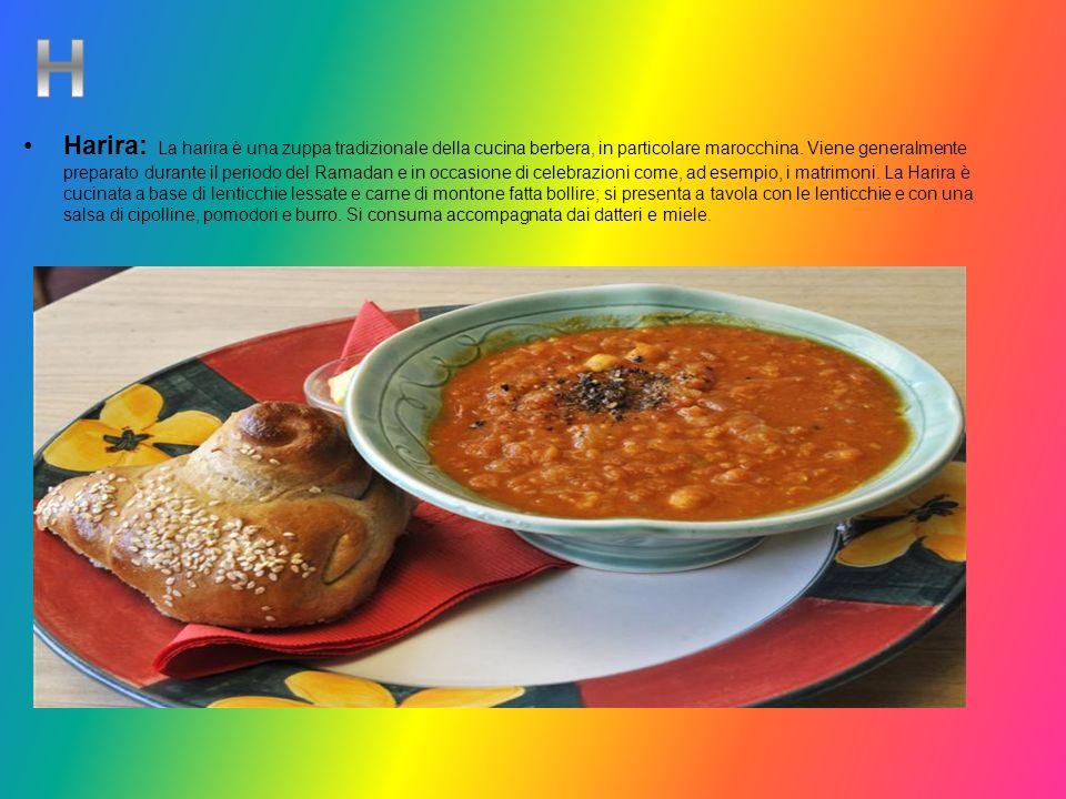 Harira: La harira è una zuppa tradizionale della cucina berbera, in particolare marocchina. Viene generalmente preparato durante il periodo del Ramadan e in occasione di celebrazioni come, ad esempio, i matrimoni. La Harira è cucinata a base di lenticchie lessate e carne di montone fatta bollire; si presenta a tavola con le lenticchie e con una salsa di cipolline, pomodori e burro. Si consuma accompagnata dai datteri e miele.