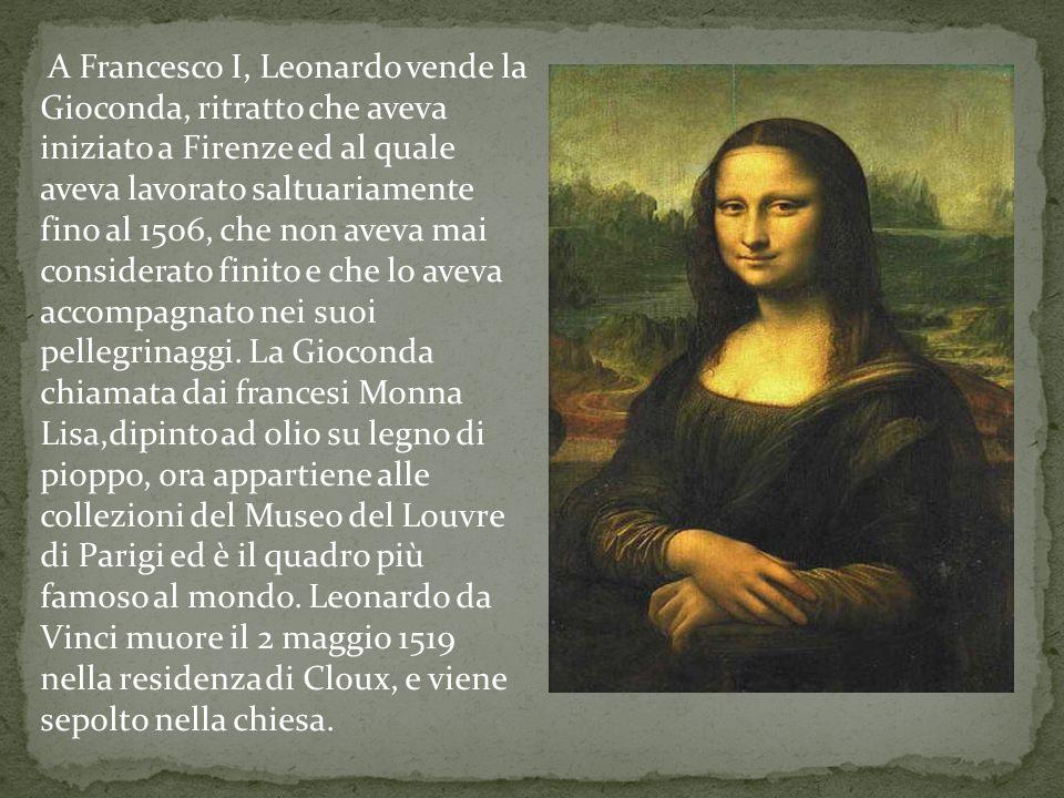 A Francesco I, Leonardo vende la Gioconda, ritratto che aveva iniziato a Firenze ed al quale aveva lavorato saltuariamente fino al 1506, che non aveva mai considerato finito e che lo aveva accompagnato nei suoi pellegrinaggi.