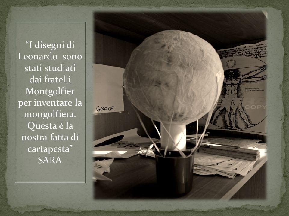 I disegni di Leonardo sono stati studiati dai fratelli Montgolfier per inventare la mongolfiera. Questa è la nostra fatta di cartapesta