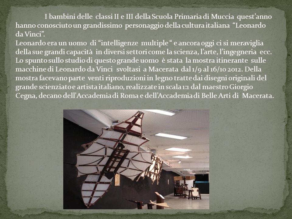 I bambini delle classi II e III della Scuola Primaria di Muccia quest'anno hanno conosciuto un grandissimo personaggio della cultura italiana Leonardo da Vinci .