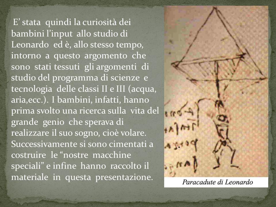 E' stata quindi la curiosità dei bambini l'input allo studio di Leonardo ed è, allo stesso tempo, intorno a questo argomento che sono stati tessuti gli argomenti di studio del programma di scienze e tecnologia delle classi II e III (acqua, aria,ecc.).