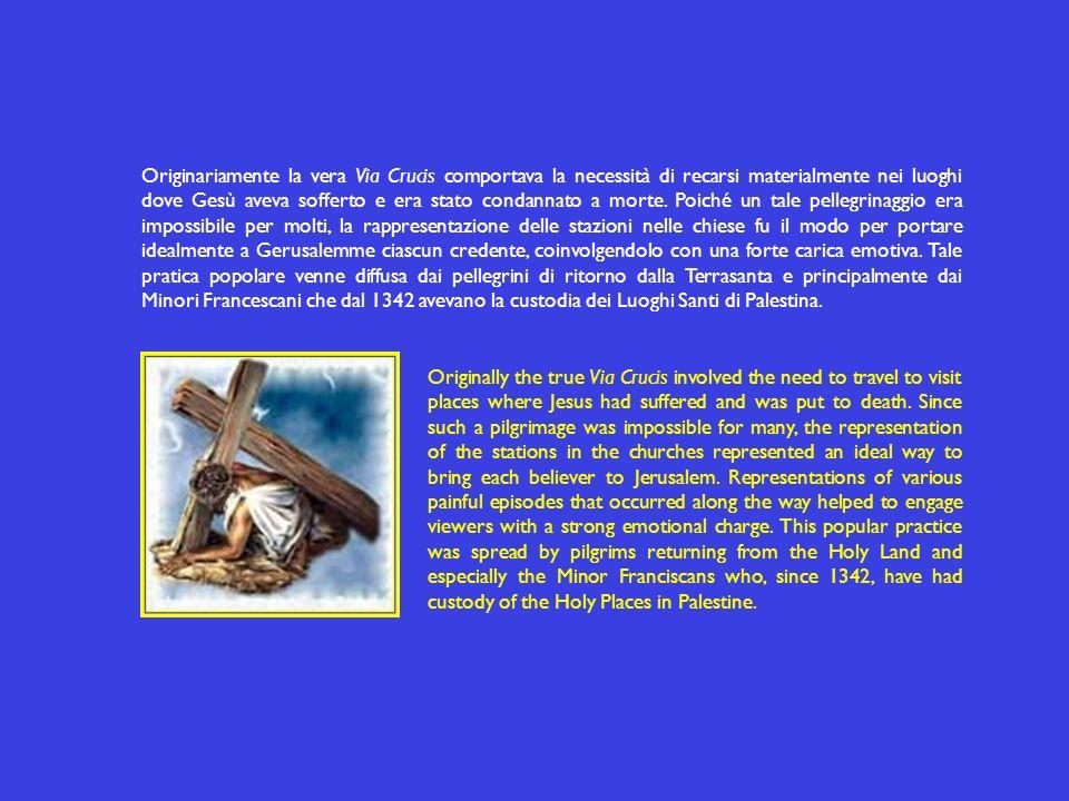 Originariamente la vera Via Crucis comportava la necessità di recarsi materialmente nei luoghi dove Gesù aveva sofferto e era stato condannato a morte. Poiché un tale pellegrinaggio era impossibile per molti, la rappresentazione delle stazioni nelle chiese fu il modo per portare idealmente a Gerusalemme ciascun credente, coinvolgendolo con una forte carica emotiva. Tale pratica popolare venne diffusa dai pellegrini di ritorno dalla Terrasanta e principalmente dai Minori Francescani che dal 1342 avevano la custodia dei Luoghi Santi di Palestina.