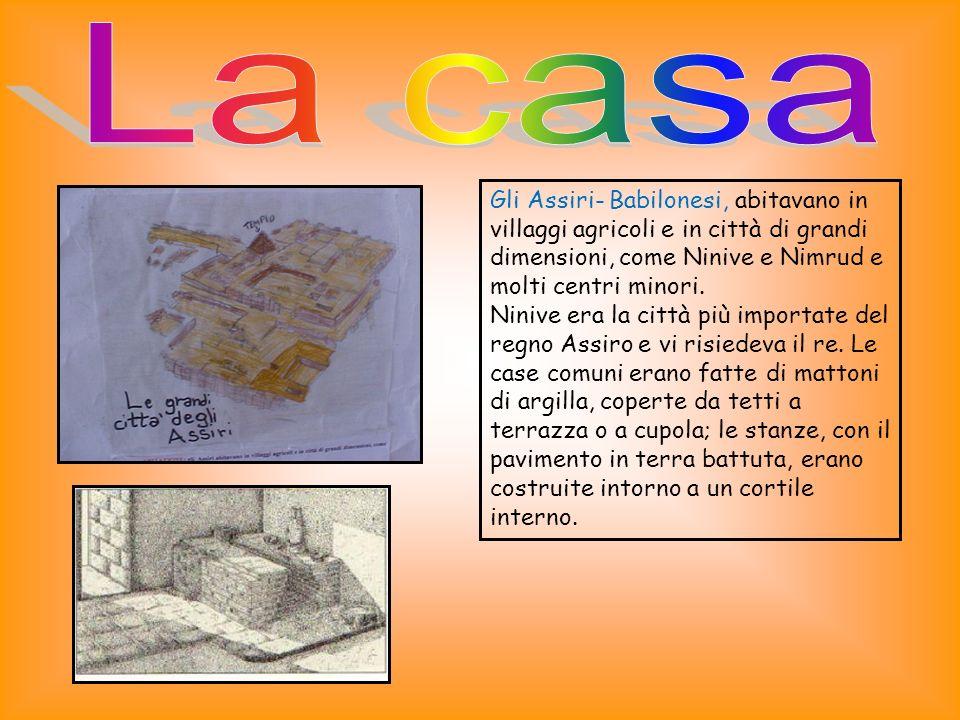 La casa Gli Assiri- Babilonesi, abitavano in villaggi agricoli e in città di grandi dimensioni, come Ninive e Nimrud e molti centri minori.