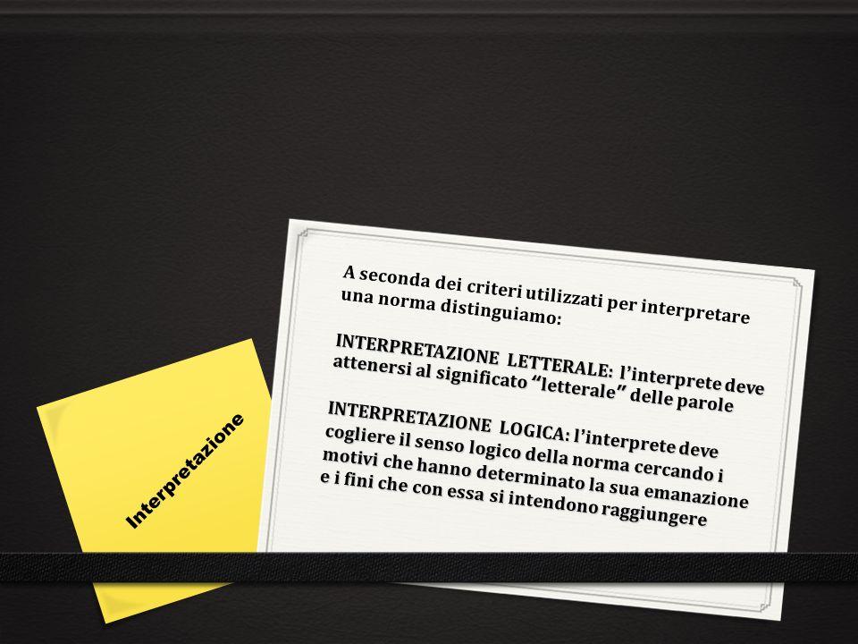 A seconda dei criteri utilizzati per interpretare una norma distinguiamo: INTERPRETAZIONE LETTERALE: l'interprete deve attenersi al significato letterale delle parole INTERPRETAZIONE LOGICA: l'interprete deve cogliere il senso logico della norma cercando i motivi che hanno determinato la sua emanazione e i fini che con essa si intendono raggiungere