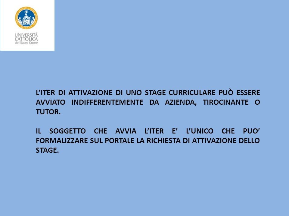 L'ITER DI ATTIVAZIONE DI UNO STAGE CURRICULARE PUÒ ESSERE AVVIATO INDIFFERENTEMENTE DA AZIENDA, TIROCINANTE O TUTOR.