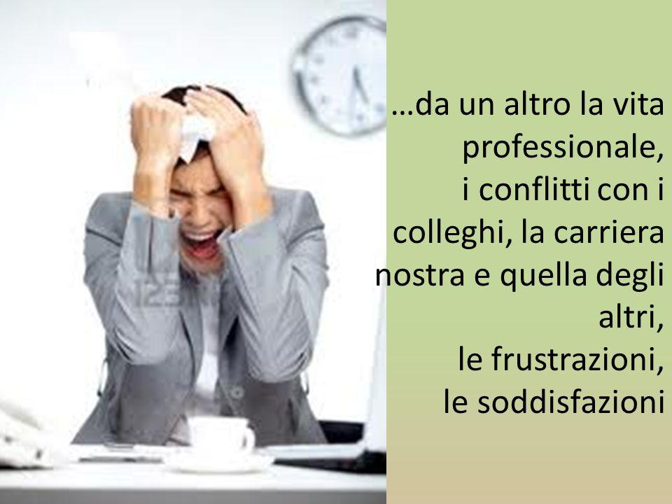 …da un altro la vita professionale, i conflitti con i colleghi, la carriera nostra e quella degli altri, le frustrazioni, le soddisfazioni