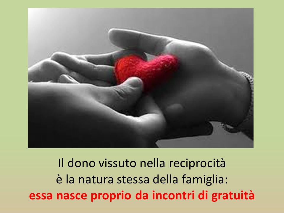 Il dono vissuto nella reciprocità è la natura stessa della famiglia: essa nasce proprio da incontri di gratuità