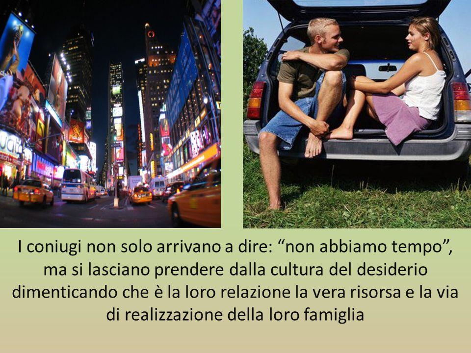 I coniugi non solo arrivano a dire: non abbiamo tempo , ma si lasciano prendere dalla cultura del desiderio dimenticando che è la loro relazione la vera risorsa e la via di realizzazione della loro famiglia