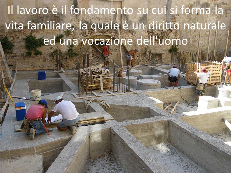 Il lavoro è il fondamento su cui si forma la vita familiare, la quale è un diritto naturale ed una vocazione dell uomo
