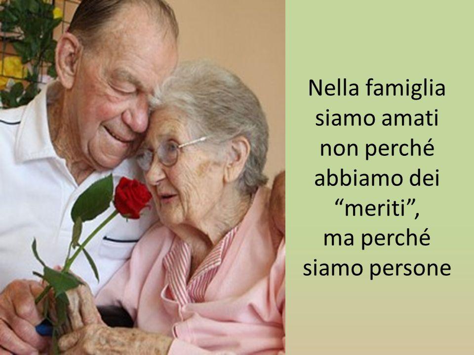 Nella famiglia siamo amati non perché abbiamo dei meriti , ma perché siamo persone
