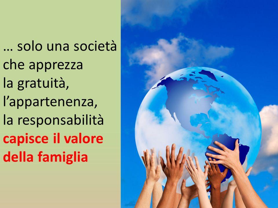 … solo una società che apprezza la gratuità, l'appartenenza, la responsabilità capisce il valore della famiglia