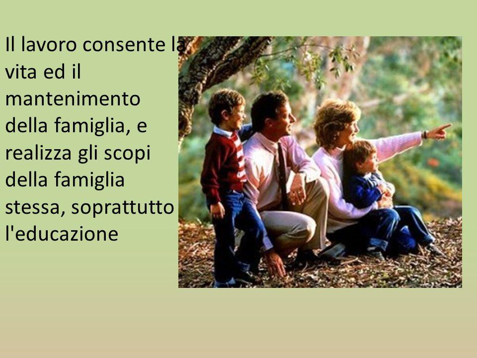 Il lavoro consente la vita ed il mantenimento della famiglia, e realizza gli scopi della famiglia stessa, soprattutto l educazione